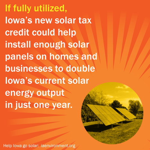 If fully utilized, Iowa's new solar tax credit could help install enough solar panels on homes and businesses to double Iowa's current solar energy output in just one year. Learn more at iaenvironment.org.